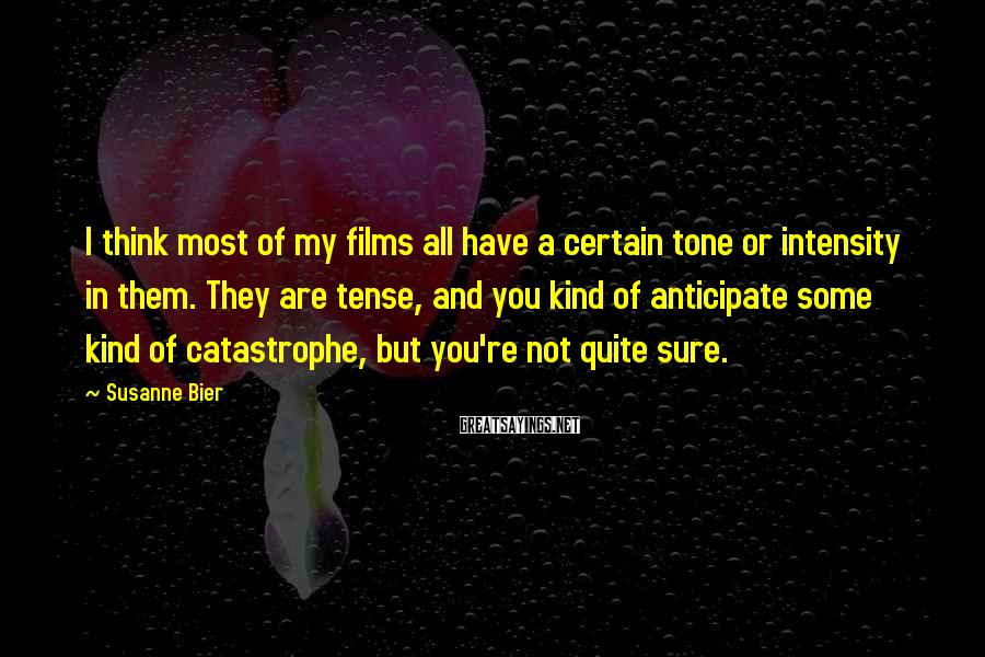 Susanne Bier Sayings: I think most of my films all have a certain tone or intensity in them.
