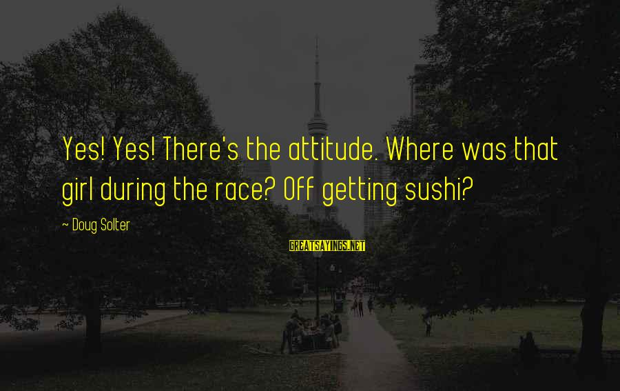Sushi Girl Sayings By Doug Solter: Yes! Yes! There's the attitude. Where was that girl during the race? Off getting sushi?