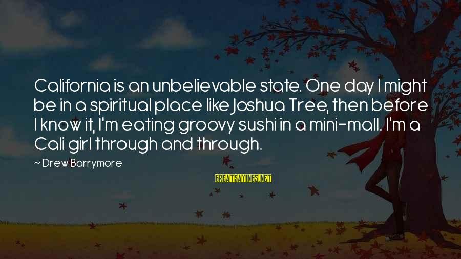 Sushi Girl Sayings By Drew Barrymore: California is an unbelievable state. One day I might be in a spiritual place like