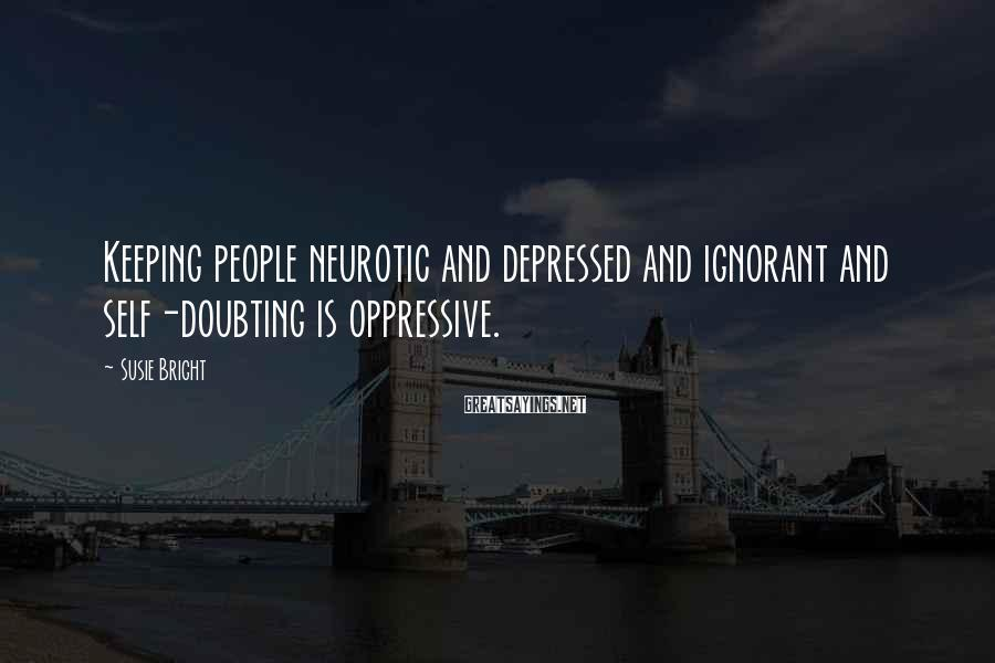 Susie Bright Sayings: Keeping people neurotic and depressed and ignorant and self-doubting is oppressive.