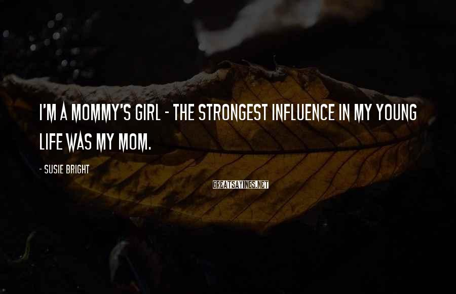 Susie Bright Sayings: I'm a Mommy's Girl - the strongest influence in my young life was my mom.
