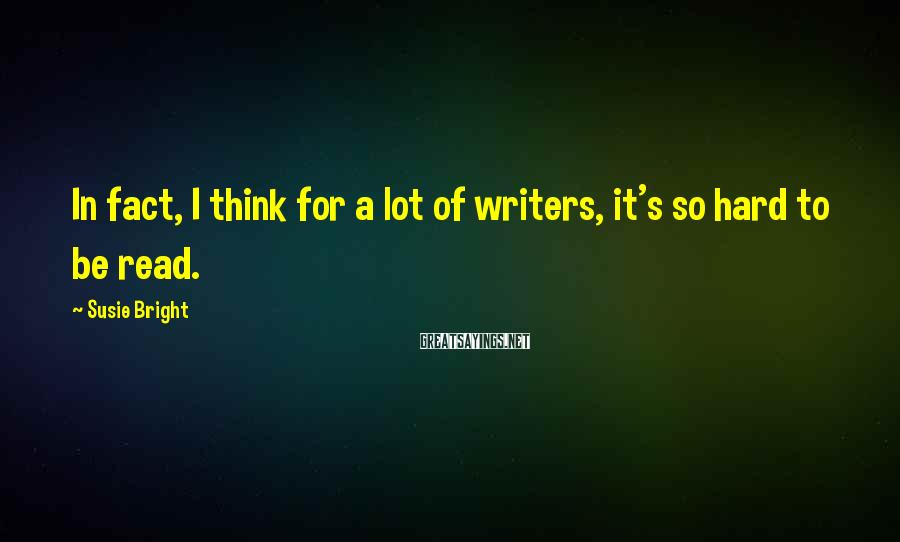Susie Bright Sayings: In fact, I think for a lot of writers, it's so hard to be read.