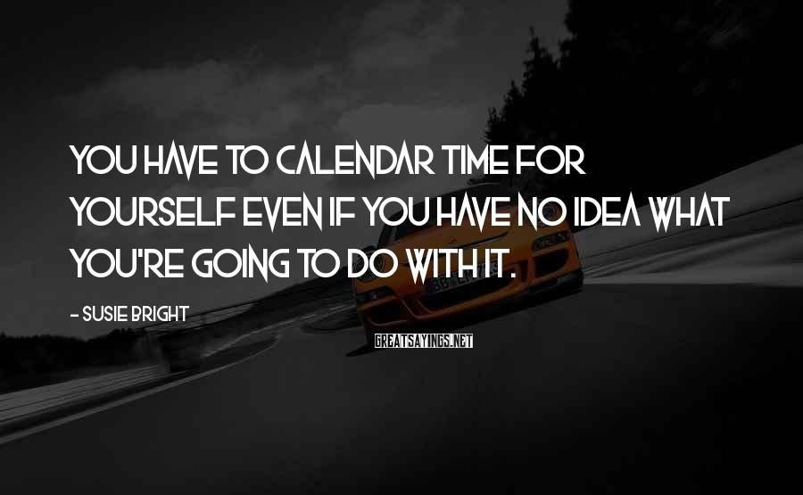 Susie Bright Sayings: You have to calendar time for yourself even if you have no idea what you're