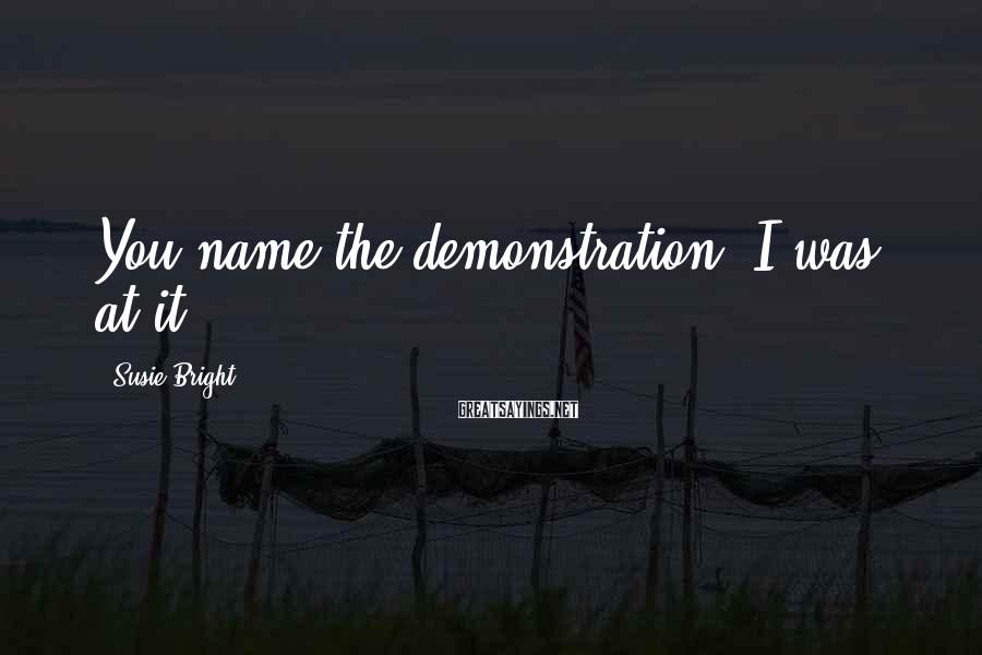 Susie Bright Sayings: You name the demonstration; I was at it.