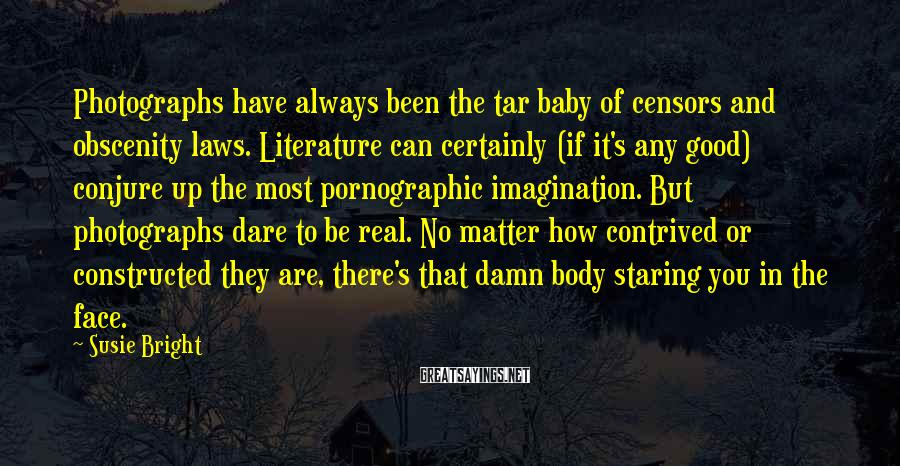 Susie Bright Sayings: Photographs have always been the tar baby of censors and obscenity laws. Literature can certainly