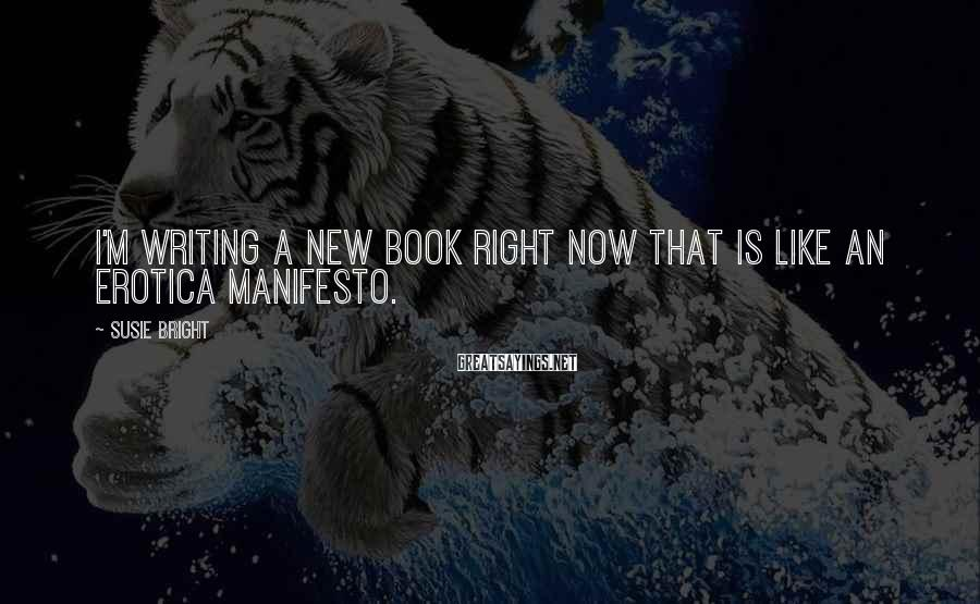 Susie Bright Sayings: I'm writing a new book right now that is like an erotica manifesto.
