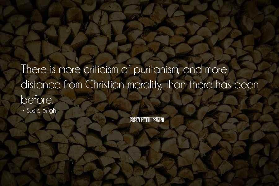 Susie Bright Sayings: There is more criticism of puritanism, and more distance from Christian morality, than there has