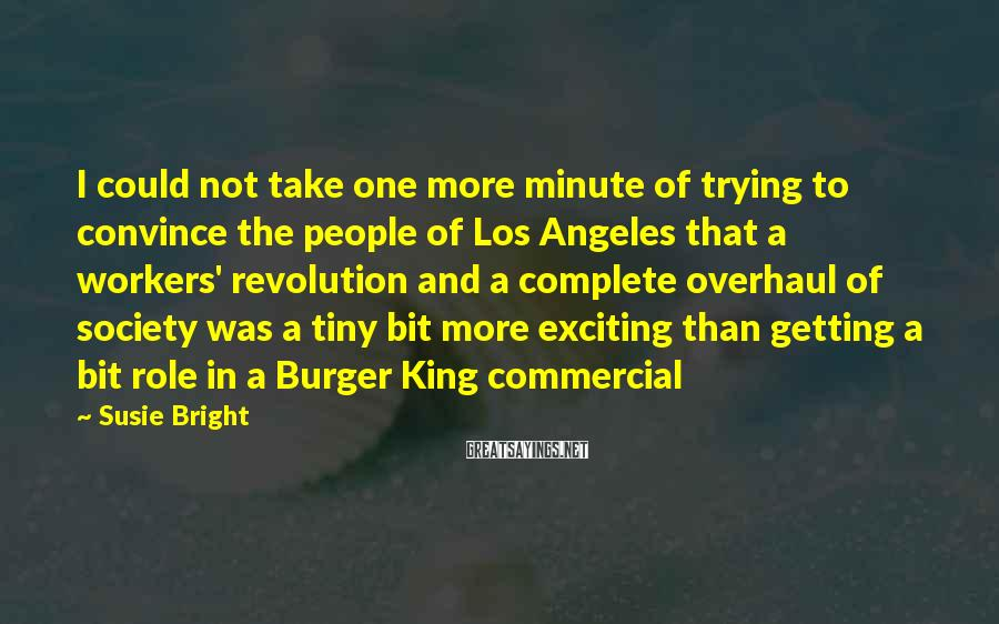 Susie Bright Sayings: I could not take one more minute of trying to convince the people of Los