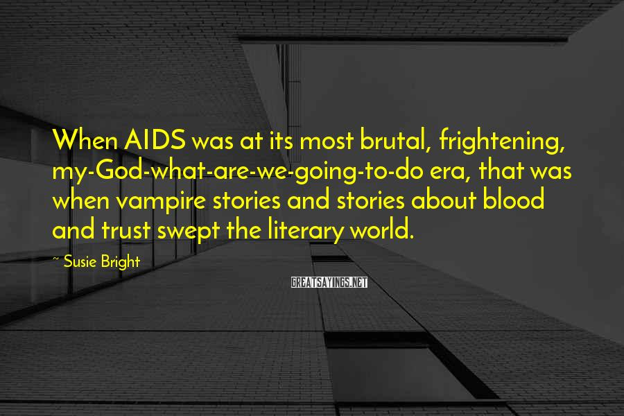 Susie Bright Sayings: When AIDS was at its most brutal, frightening, my-God-what-are-we-going-to-do era, that was when vampire stories