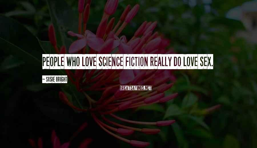 Susie Bright Sayings: People who love science fiction really do love sex.