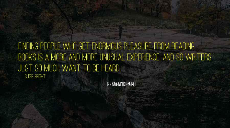 Susie Bright Sayings: Finding people who get enormous pleasure from reading books is a more and more unusual