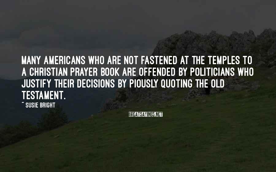 Susie Bright Sayings: Many Americans who are not fastened at the temples to a Christian prayer book are
