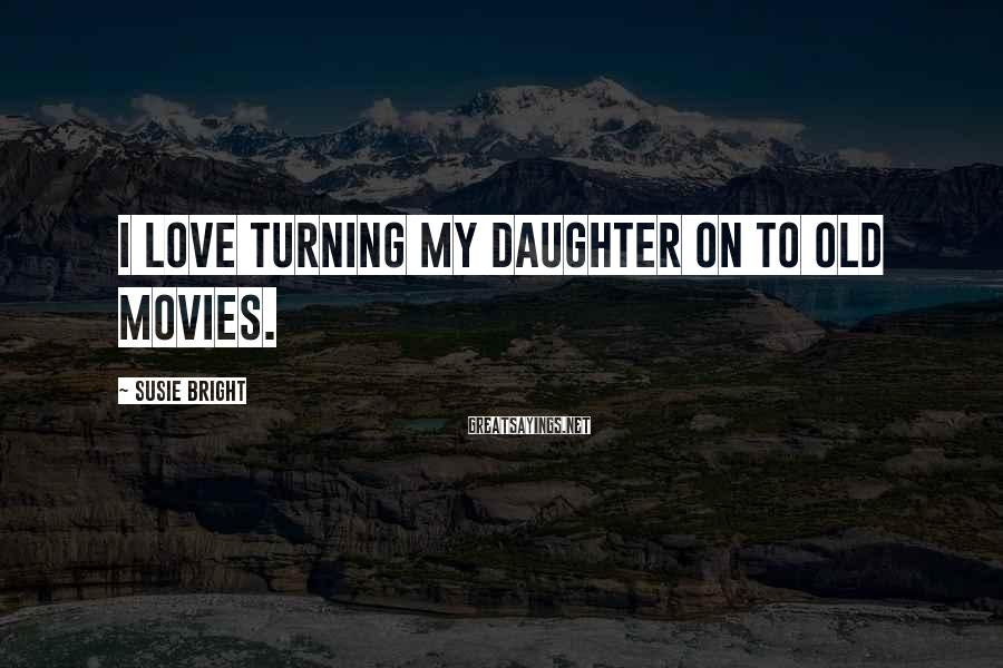 Susie Bright Sayings: I love turning my daughter on to old movies.