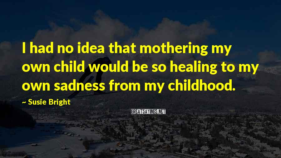 Susie Bright Sayings: I had no idea that mothering my own child would be so healing to my