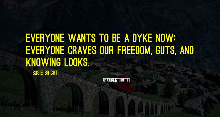 Susie Bright Sayings: Everyone wants to be a dyke now; everyone craves our freedom, guts, and knowing looks.