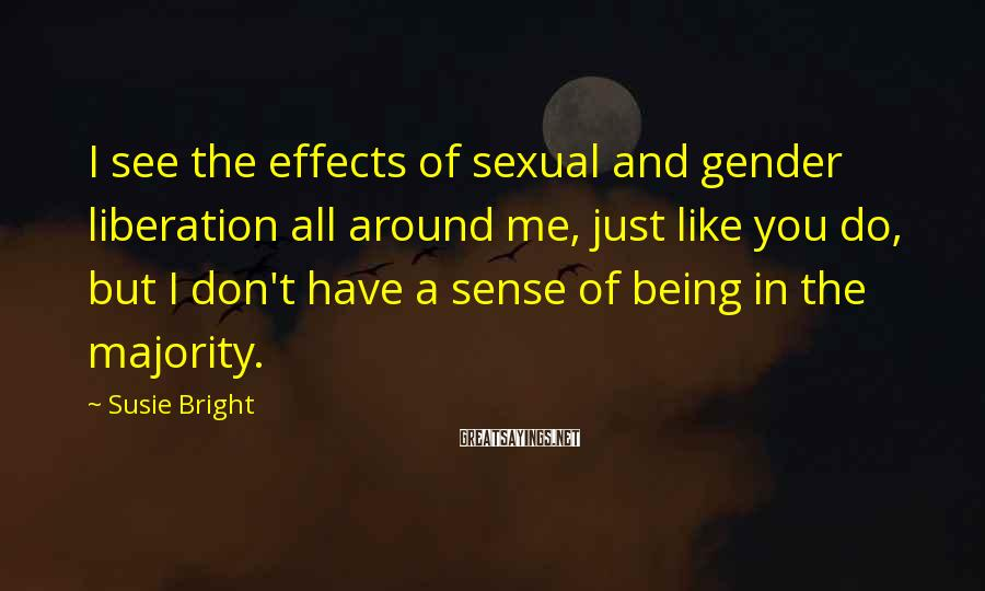 Susie Bright Sayings: I see the effects of sexual and gender liberation all around me, just like you