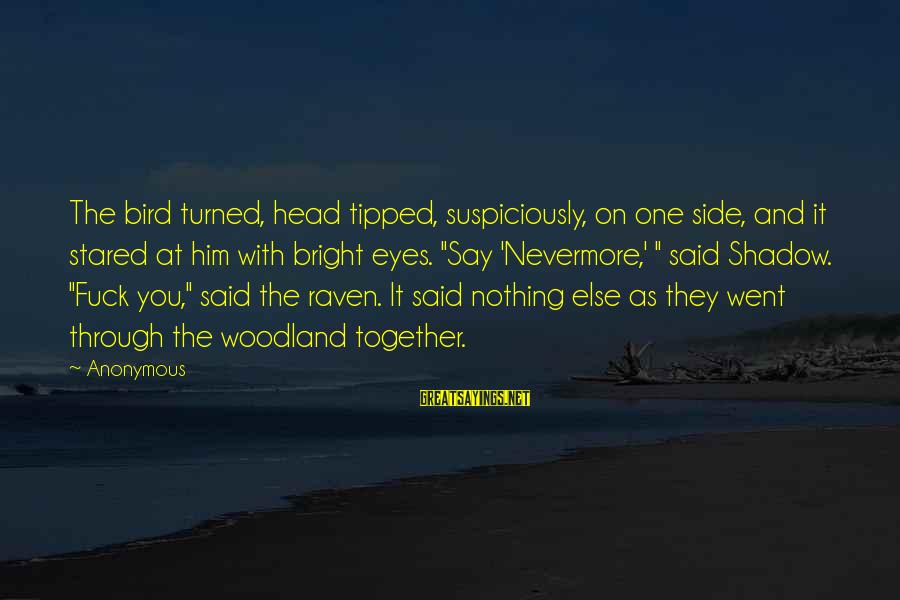 Suspiciously Sayings By Anonymous: The bird turned, head tipped, suspiciously, on one side, and it stared at him with