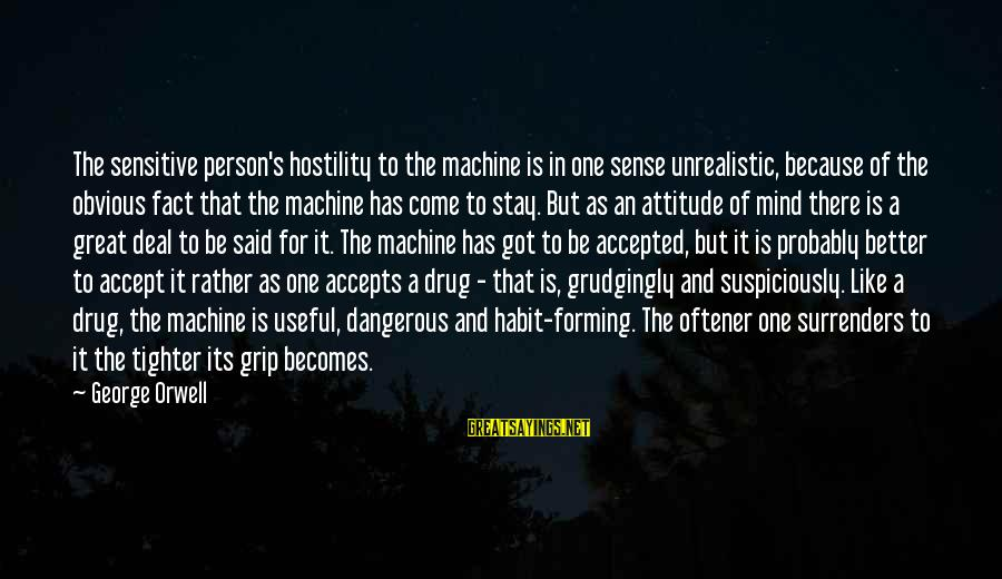 Suspiciously Sayings By George Orwell: The sensitive person's hostility to the machine is in one sense unrealistic, because of the