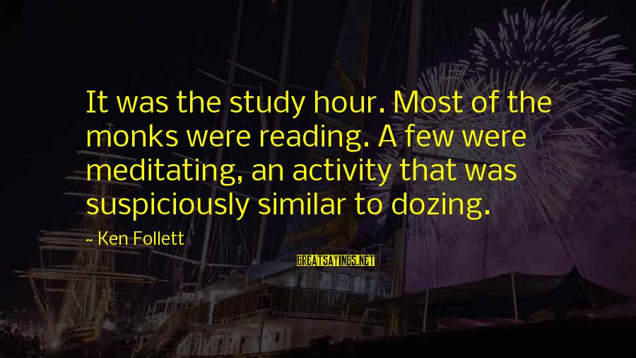 Suspiciously Sayings By Ken Follett: It was the study hour. Most of the monks were reading. A few were meditating,