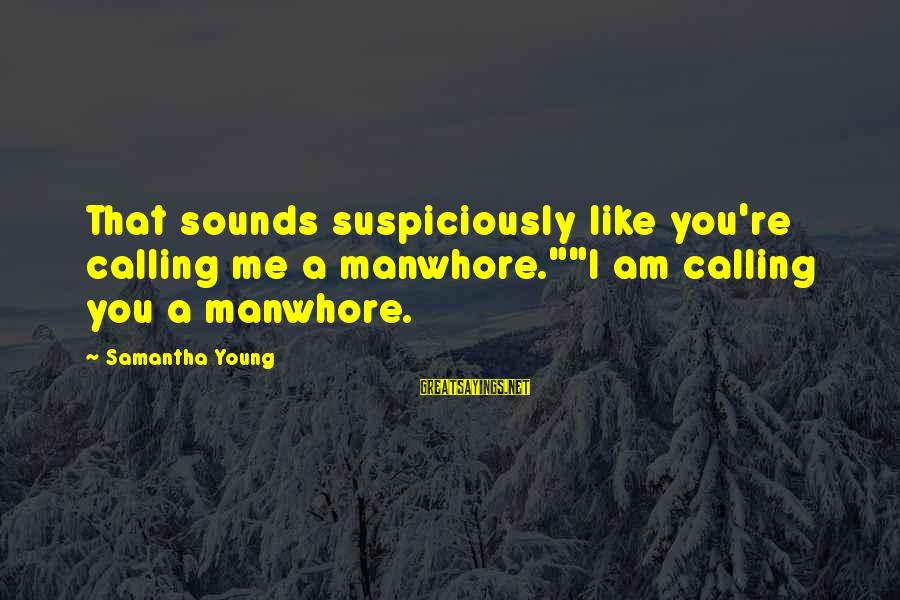 "Suspiciously Sayings By Samantha Young: That sounds suspiciously like you're calling me a manwhore.""""I am calling you a manwhore."