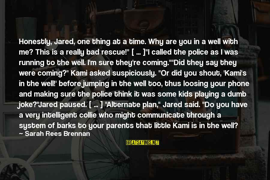 Suspiciously Sayings By Sarah Rees Brennan: Honestly, Jared, one thing at a time. Why are you in a well with me?