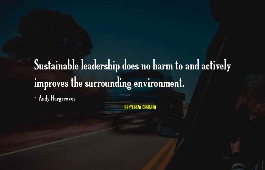Sustainable Leadership Sayings By Andy Hargreaves: Sustainable leadership does no harm to and actively improves the surrounding environment.
