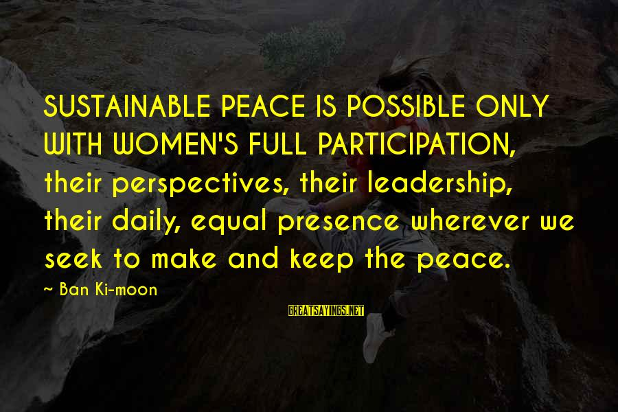 Sustainable Leadership Sayings By Ban Ki-moon: SUSTAINABLE PEACE IS POSSIBLE ONLY WITH WOMEN'S FULL PARTICIPATION, their perspectives, their leadership, their daily,