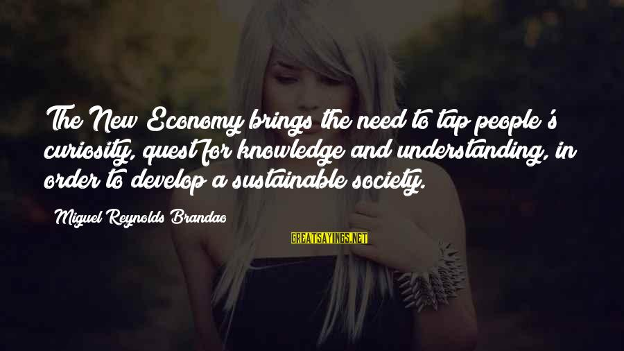 Sustainable Leadership Sayings By Miguel Reynolds Brandao: The New Economy brings the need to tap people's curiosity, quest for knowledge and understanding,