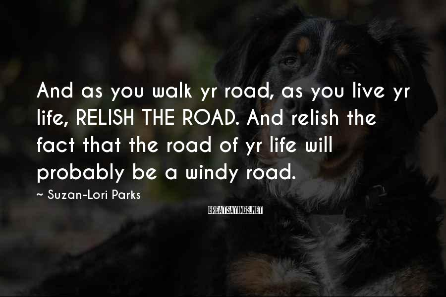 Suzan-Lori Parks Sayings: And as you walk yr road, as you live yr life, RELISH THE ROAD. And