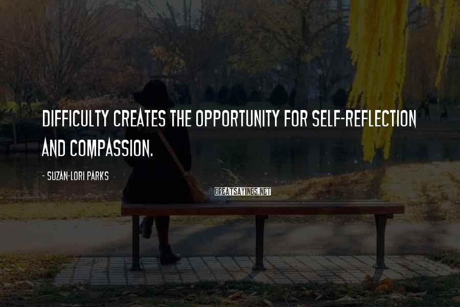 Suzan-Lori Parks Sayings: Difficulty creates the opportunity for self-reflection and compassion.