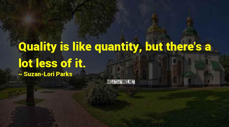Suzan-Lori Parks Sayings: Quality is like quantity, but there's a lot less of it.