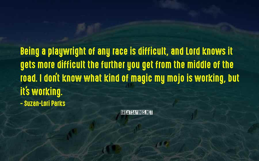 Suzan-Lori Parks Sayings: Being a playwright of any race is difficult, and Lord knows it gets more difficult