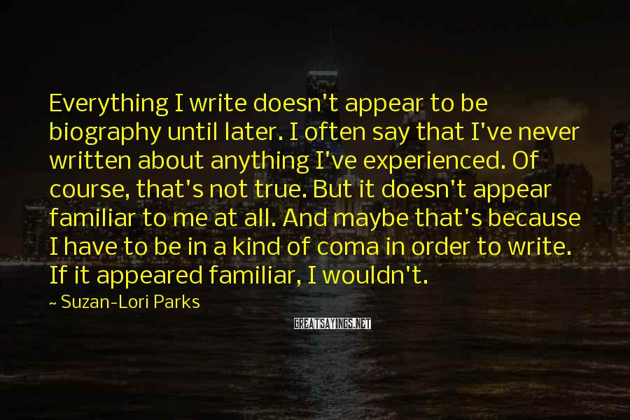 Suzan-Lori Parks Sayings: Everything I write doesn't appear to be biography until later. I often say that I've