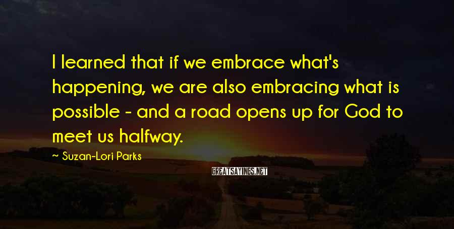 Suzan-Lori Parks Sayings: I learned that if we embrace what's happening, we are also embracing what is possible