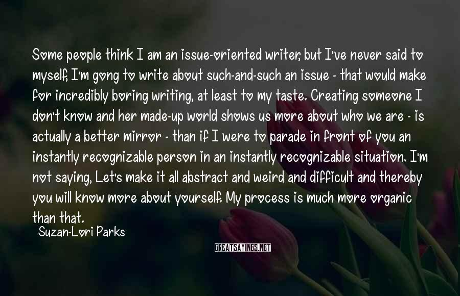Suzan-Lori Parks Sayings: Some people think I am an issue-oriented writer, but I've never said to myself, I'm