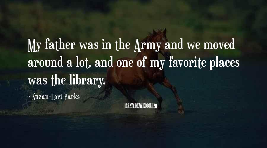 Suzan-Lori Parks Sayings: My father was in the Army and we moved around a lot, and one of