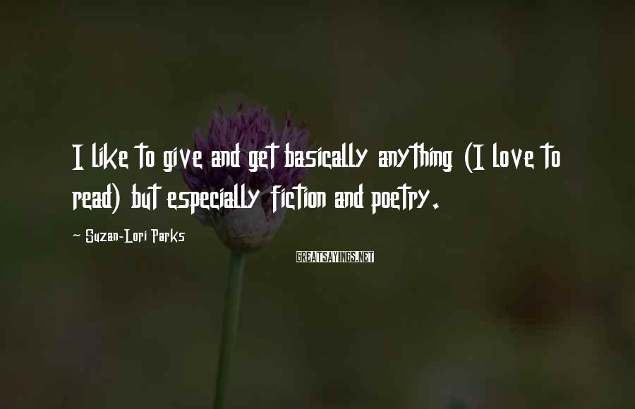 Suzan-Lori Parks Sayings: I like to give and get basically anything (I love to read) but especially fiction