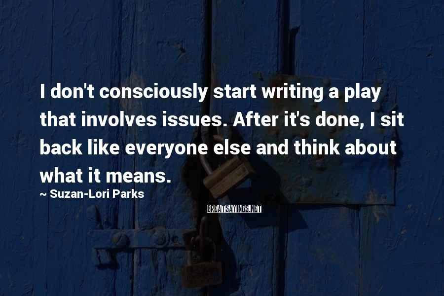 Suzan-Lori Parks Sayings: I don't consciously start writing a play that involves issues. After it's done, I sit