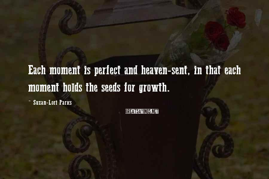 Suzan-Lori Parks Sayings: Each moment is perfect and heaven-sent, in that each moment holds the seeds for growth.