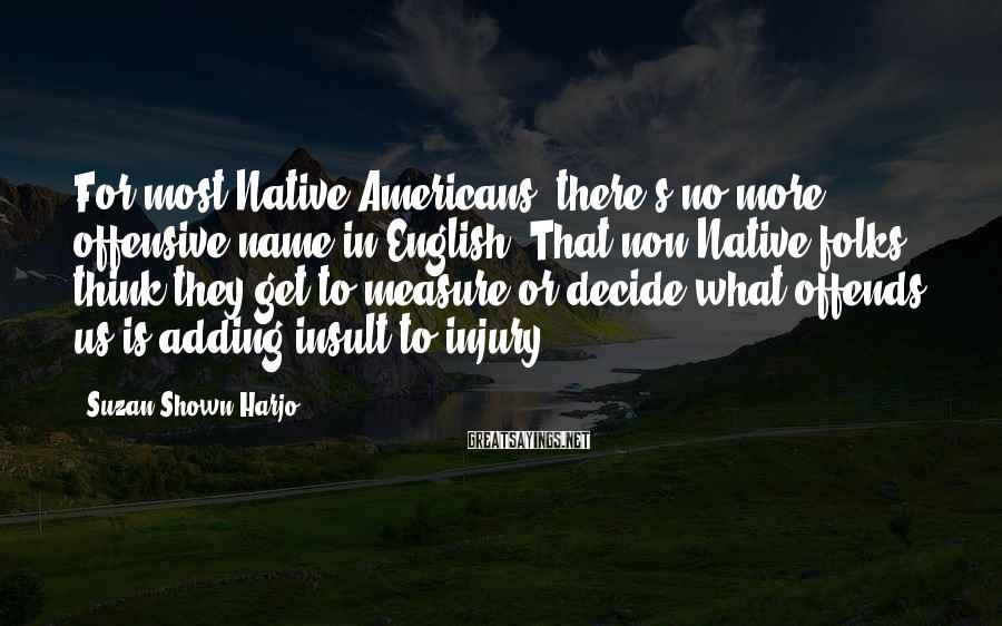 Suzan Shown Harjo Sayings: For most Native Americans, there's no more offensive name in English. That non-Native folks think