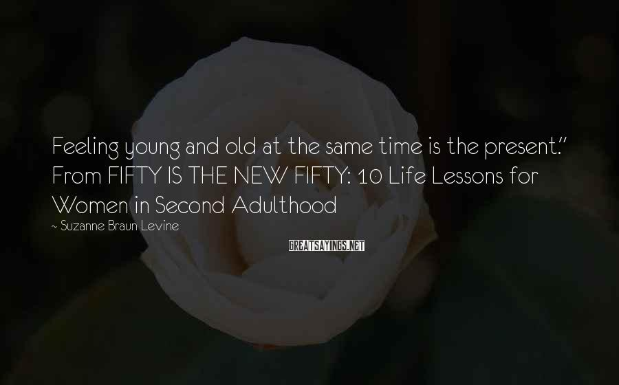 "Suzanne Braun Levine Sayings: Feeling young and old at the same time is the present."" From FIFTY IS THE"