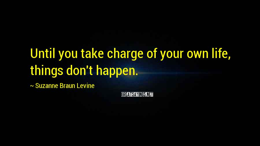 Suzanne Braun Levine Sayings: Until you take charge of your own life, things don't happen.