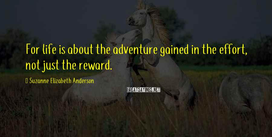 Suzanne Elizabeth Anderson Sayings: For life is about the adventure gained in the effort, not just the reward.