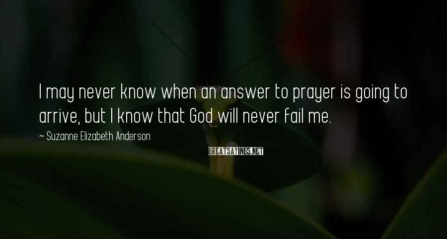 Suzanne Elizabeth Anderson Sayings: I may never know when an answer to prayer is going to arrive, but I