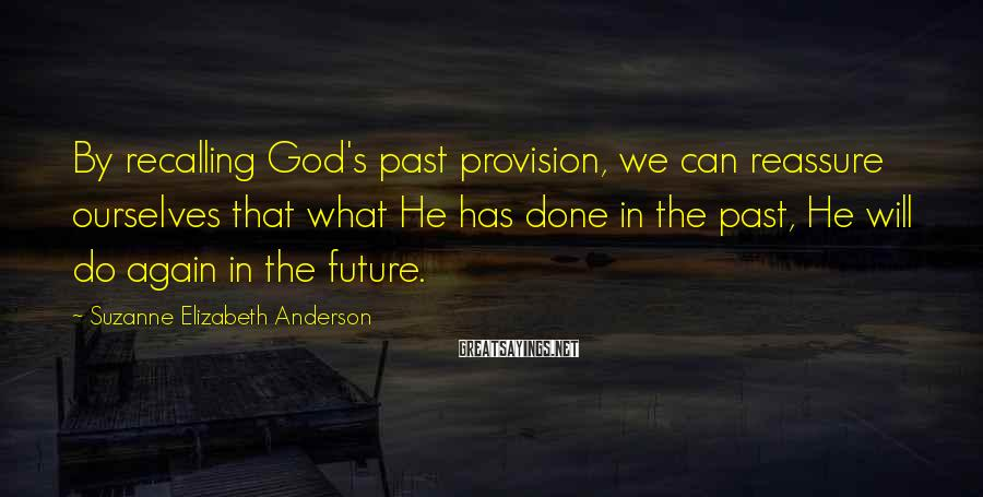 Suzanne Elizabeth Anderson Sayings: By recalling God's past provision, we can reassure ourselves that what He has done in