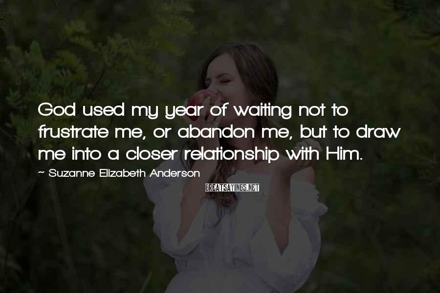 Suzanne Elizabeth Anderson Sayings: God used my year of waiting not to frustrate me, or abandon me, but to