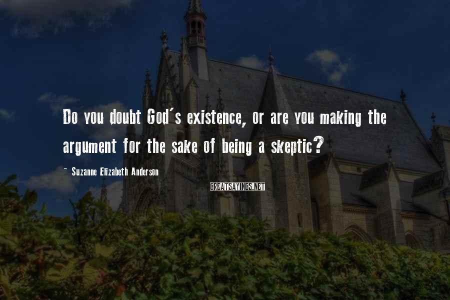 Suzanne Elizabeth Anderson Sayings: Do you doubt God's existence, or are you making the argument for the sake of