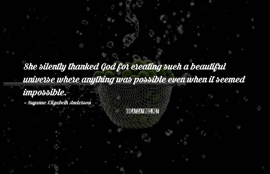 Suzanne Elizabeth Anderson Sayings: She silently thanked God for creating such a beautiful universe where anything was possible even