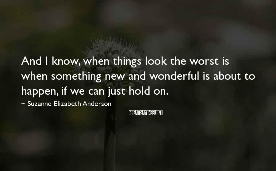 Suzanne Elizabeth Anderson Sayings: And I know, when things look the worst is when something new and wonderful is
