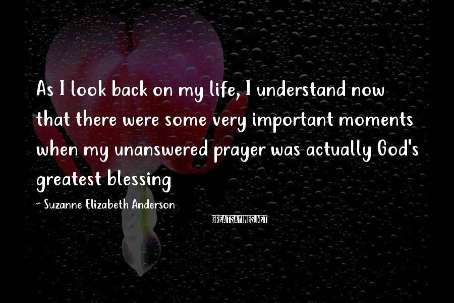 Suzanne Elizabeth Anderson Sayings: As I look back on my life, I understand now that there were some very